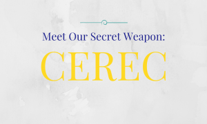 Meet Our Secret Weapon: CEREC